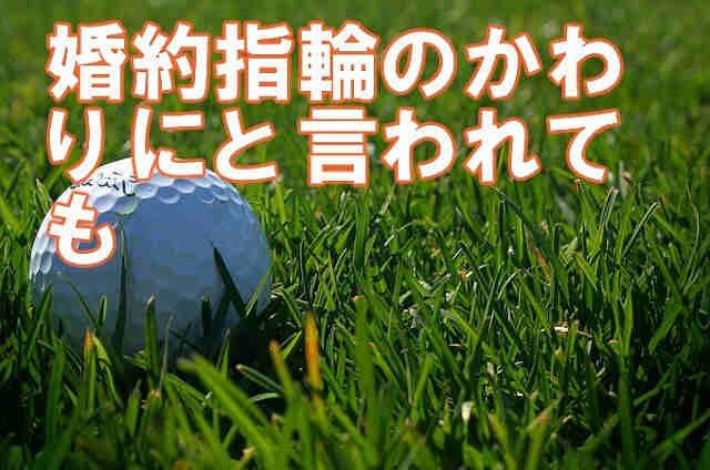 golgol ゴルフ会員権 本当にあった話 婚約指輪はいらないからゴルフ会員権が欲しい
