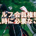 golgol ゴルフ会員権 本当にあった話 ゴルフ会員権購入時に必要なこと