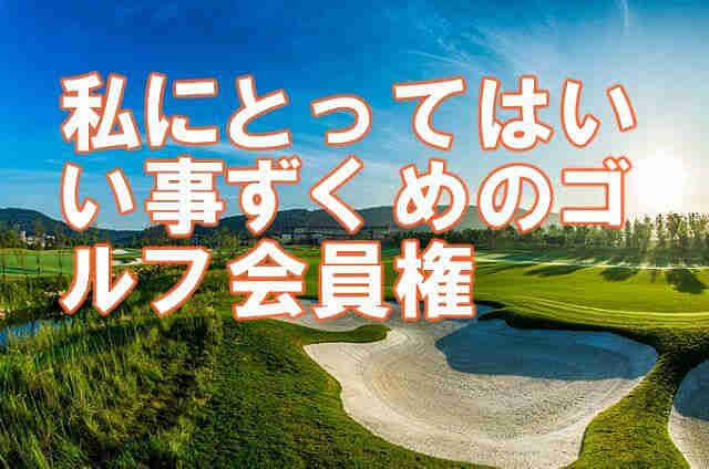 golgol ゴルフ会員権 本当にあった話 私にとってはいい事ずくめのゴルフ会員権