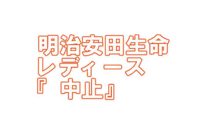 女子ゴルフ 明治安田生命レディース(高知県・土佐CC)『中止』