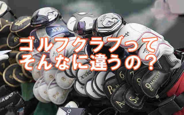 ゴルフクラブってそんなに違うの?