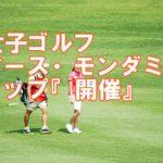 女子ゴルフ アース・モンダミンカップ(千葉県・カメリアヒルズCC)『開催』